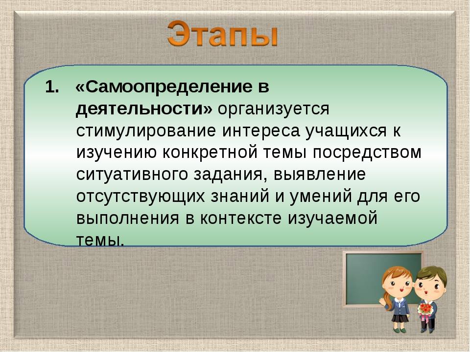 1. «Самоопределение в деятельности»организуется стимулирование интереса учащ...