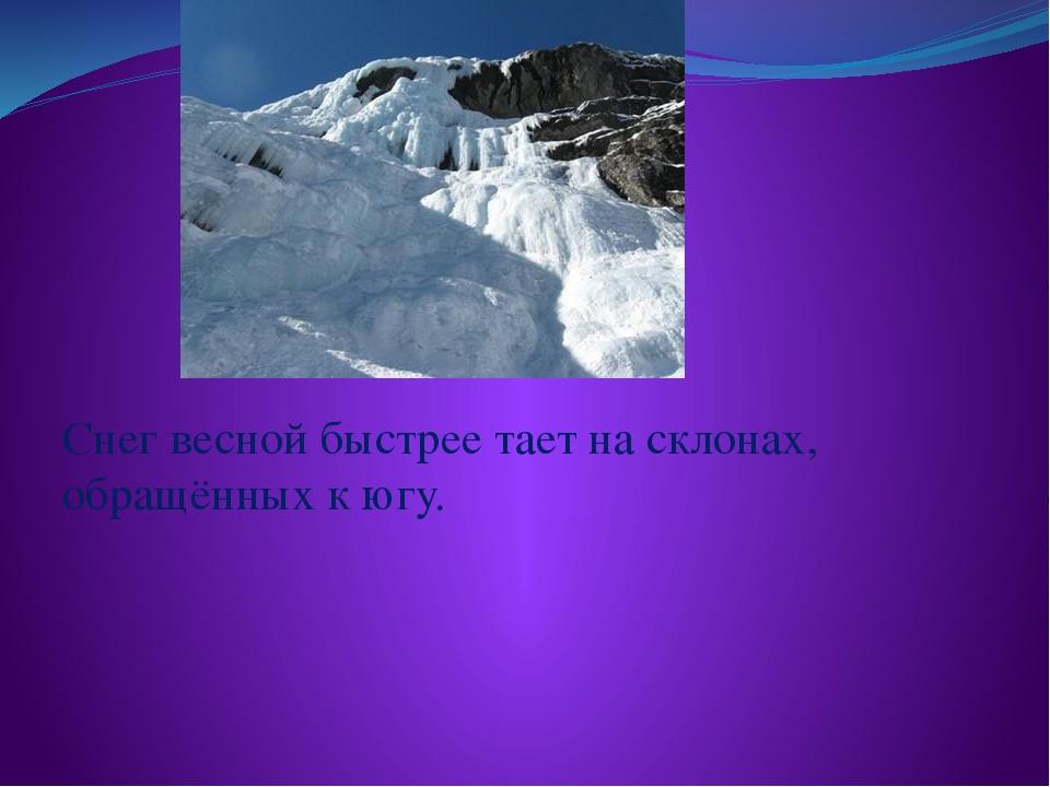 Снег весной быстрее тает на склонах, обращённых к югу.