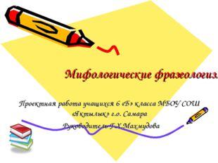 Мифологические фразеологизмы Проектная работа учащихся 6 «Б» класса МБОУ СОШ