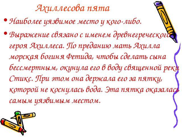 Ахиллесова пята Наиболее уязвимое место у кого-либо. Выражение связано с имен...