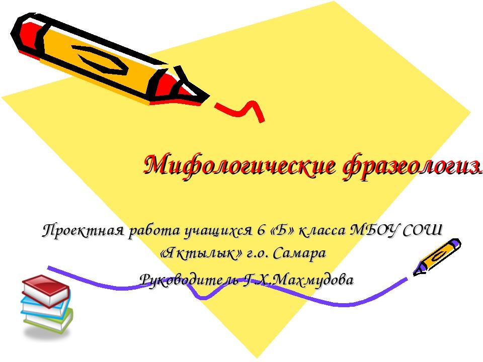 Мифологические фразеологизмы Проектная работа учащихся 6 «Б» класса МБОУ СОШ...