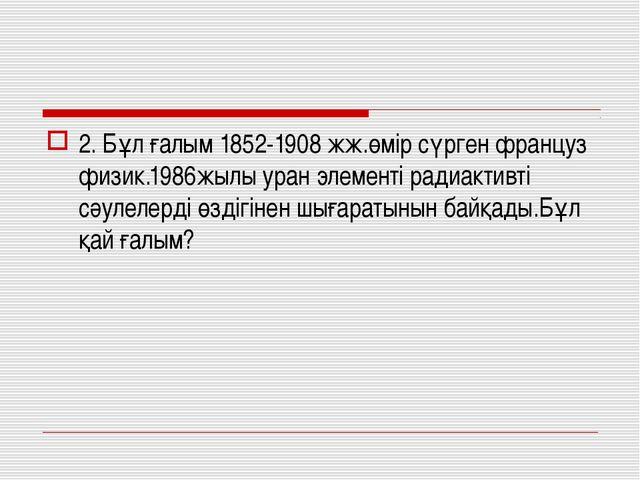 2. Бұл ғалым 1852-1908 жж.өмір сүрген француз физик.1986жылы уран элементі ра...