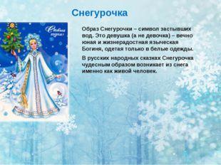 Снегурочка Образ Снегурочки – символ застывших вод. Это девушка (а не девочка