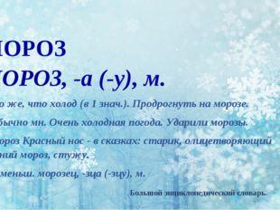 МОРОЗ МОРО3, -а (-у), м. 1. То же, что холод (в 1 знач.). Продрогнуть на моро
