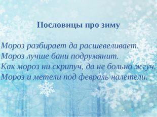 Пословицы про зиму Мороз разбирает да расшевеливает. Мороз лучше бани подрумя