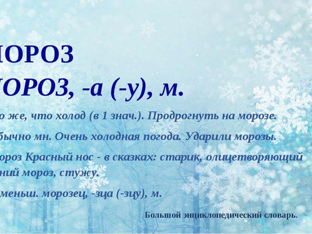 МОРОЗ МОРО3, -а (-у), м. 1. То же, что холод (в 1 знач.). Продрогнуть на моро...