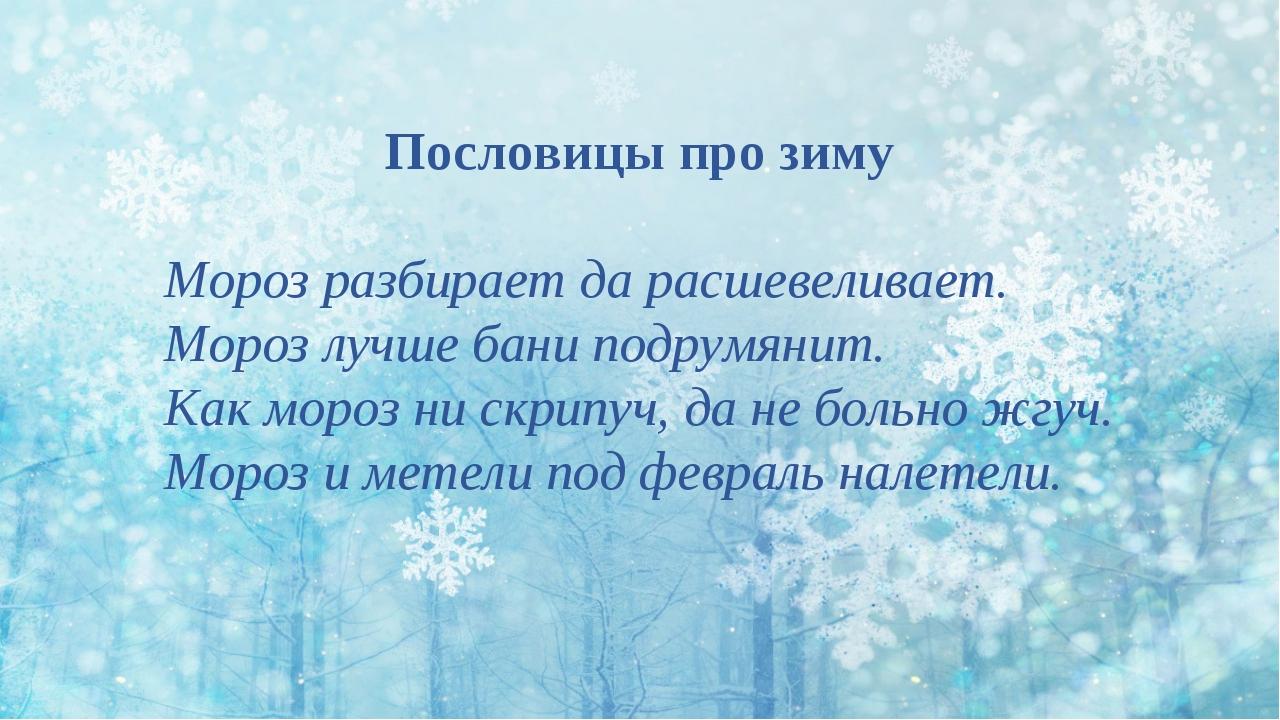 Пословицы про зиму Мороз разбирает да расшевеливает. Мороз лучше бани подрумя...