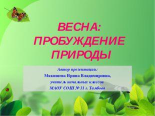 ВЕСНА: ПРОБУЖДЕНИЕ ПРИРОДЫ Автор презентации: Мякишева Ирина Владимировна, уч
