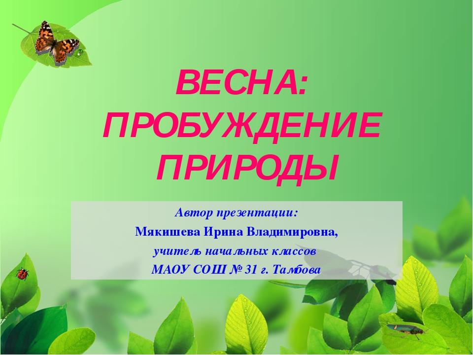 ВЕСНА: ПРОБУЖДЕНИЕ ПРИРОДЫ Автор презентации: Мякишева Ирина Владимировна, уч...