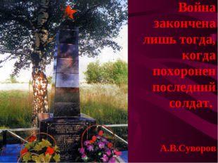 Война закончена лишь тогда, когда похоронен последний солдат. А.В.Суворов