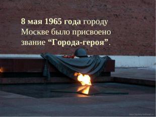 """8 мая 1965 года городу Москве было присвоено звание """"Города-героя""""."""