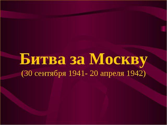 Битва за Москву (30 сентября 1941- 20 апреля 1942)