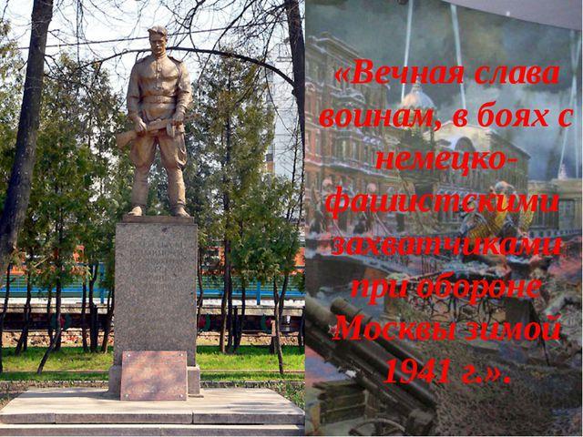 «Вечная слава воинам, в боях с немецко-фашистскими захватчиками при обороне М...
