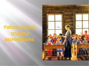 Работа учителя трудна и разнообразна.