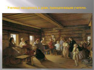 Училище находилось в доме, принадлежащем учителю.