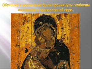 Обучение и воспитание были проникнуты глубоким почтением к православной вере.