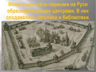 Монастыри стали первыми на Руси образовательными центрами. В них создавались