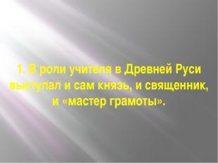 1. В роли учителя в Древней Руси выступал и сам князь, и священник, и «мастер