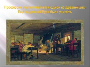 Профессия учителя является одной из древнейших. Ещё в древней Руси были учите