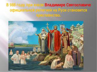 В 988 году при князе Владимире Святославиче официальной религией на Руси стан