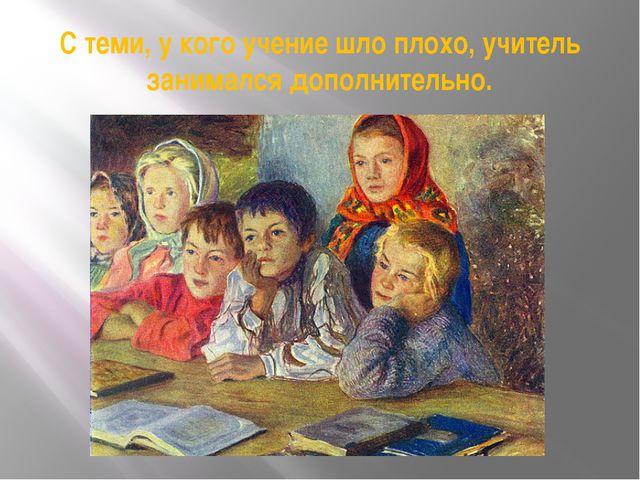 С теми, у кого учение шло плохо, учитель занимался дополнительно.
