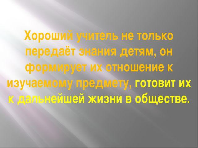 Хороший учитель не только передаёт знания детям, он формирует их отношение к...