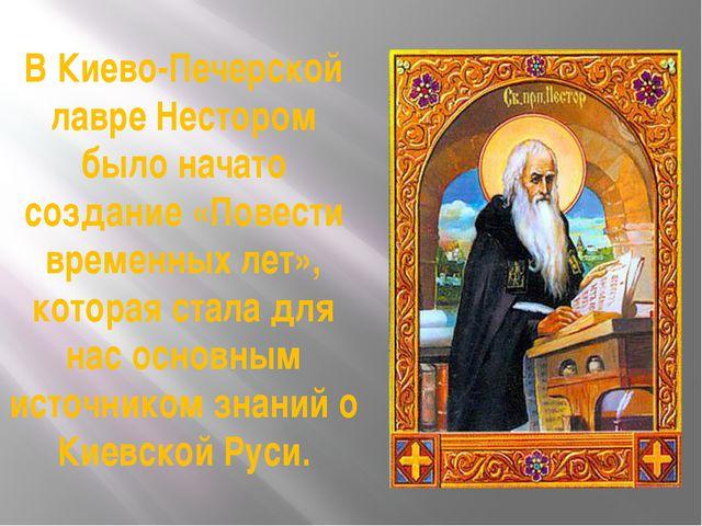 В Киево-Печерской лавре Нестором было начато создание «Повести временных лет»...