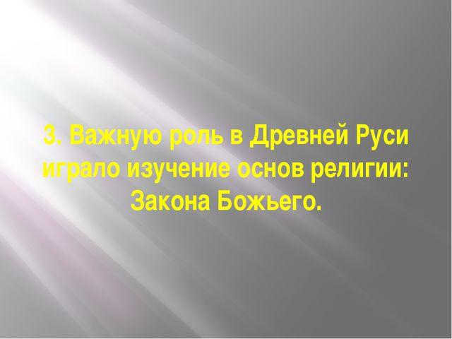 3. Важную роль в Древней Руси играло изучение основ религии: Закона Божьего.