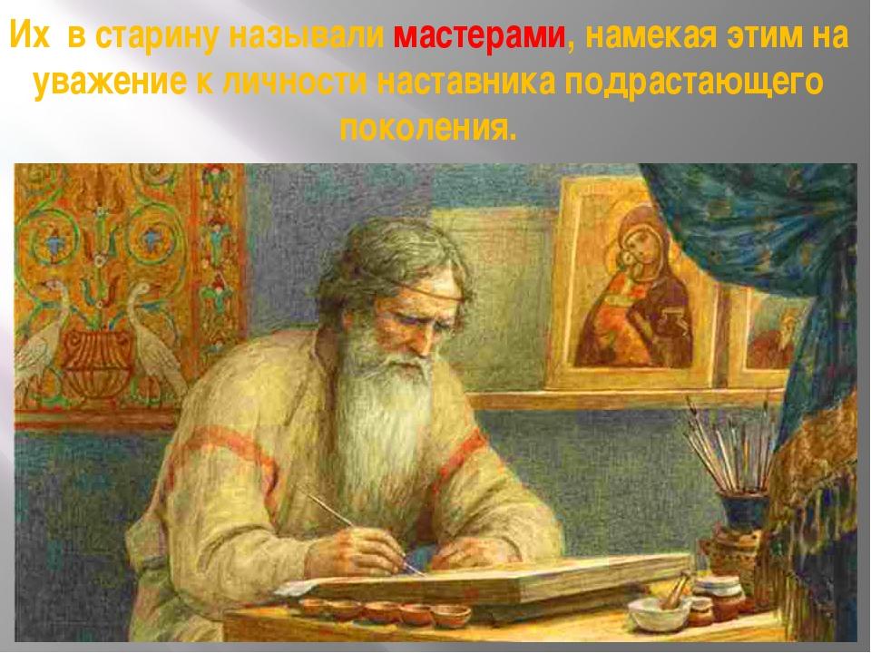 Их в старину называли мастерами, намекая этим на уважение к личности наставни...
