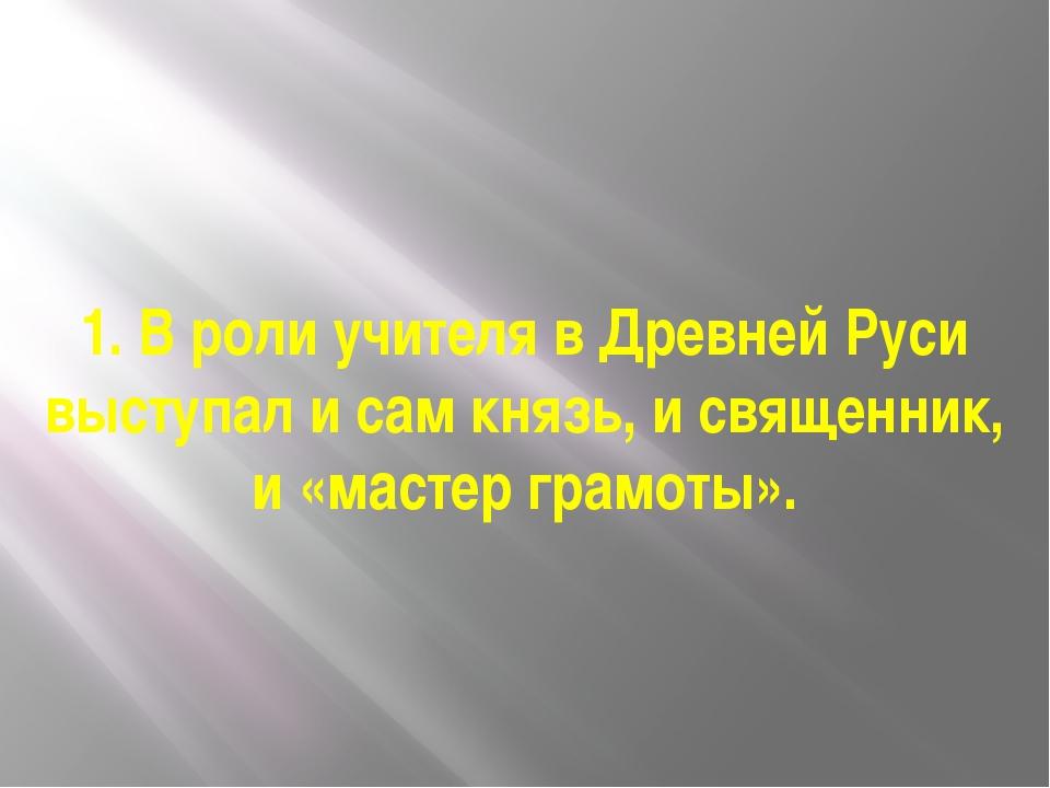 1. В роли учителя в Древней Руси выступал и сам князь, и священник, и «мастер...