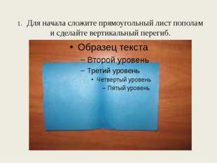 1. Для начала сложите прямоугольный лист пополам и сделайте вертикальный пере