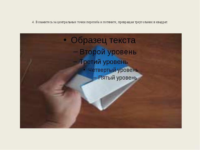 4. Возьмитесь за центральные точки перегиба и потяните, превращая треугольник...