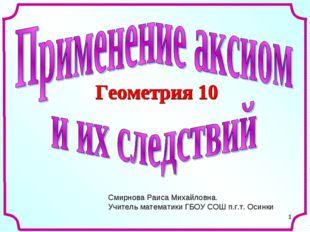 * Смирнова Раиса Михайловна. Учитель математики ГБОУ СОШ п.г.т. Осинки