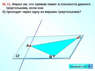 * Проверить (2) № 11. Верно ли, что прямая лежит в плоскости данного треуголь