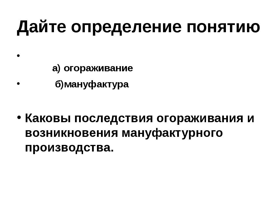 Дайте определение понятию а)огораживание б)мануфактура Каковы посл...