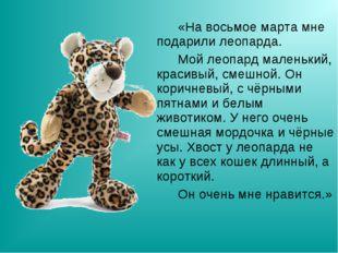 «На восьмое марта мне подарили леопарда. Мой леопард маленький, красивый,