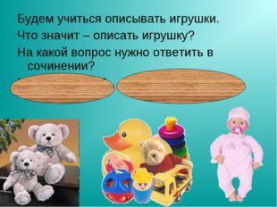 Будем учиться описывать игрушки. Что значит – описать игрушку? На какой вопро