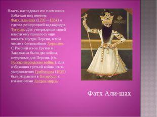 Власть наследовал его племянник Баба-хан под именем Фатх Али-шах (1797—1834)