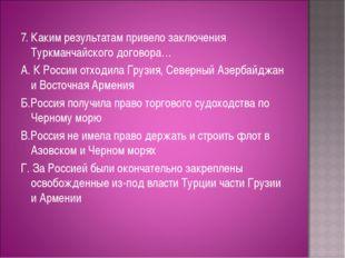 7. Каким результатам привело заключения Туркманчайского договора… А. К Росси