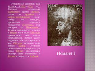 Основателем династии был Исмаил I(1501—1524 гг.), Потомок основателя суфийск