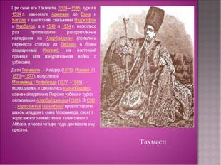 При сыне его Тахмаспе (1524—1586) турки в 1534г. завоевали Армению до Вана
