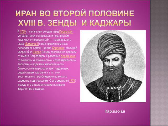 К 1760г. начальник зендов курд Керим-хан устранил всех соперников и под тит...