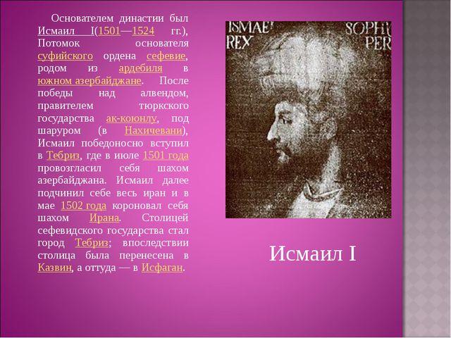 Основателем династии был Исмаил I(1501—1524 гг.), Потомок основателя суфийск...