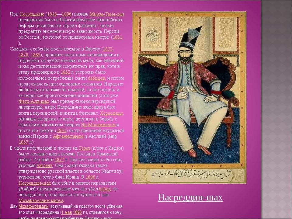 При Насреддине (1848—1896) визирь Мирза-Тагы-хан предпринял было в Персии вве...