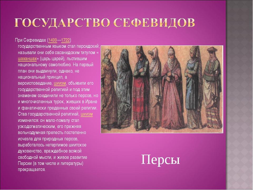При Сефевидах (1499—1722) государственным языком стал персидский; называли о...