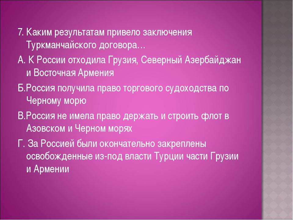 7. Каким результатам привело заключения Туркманчайского договора… А. К Росси...