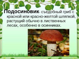 Подосиновик- съедобныйгрибс красной или красно-желтой шляпкой, растущийобы