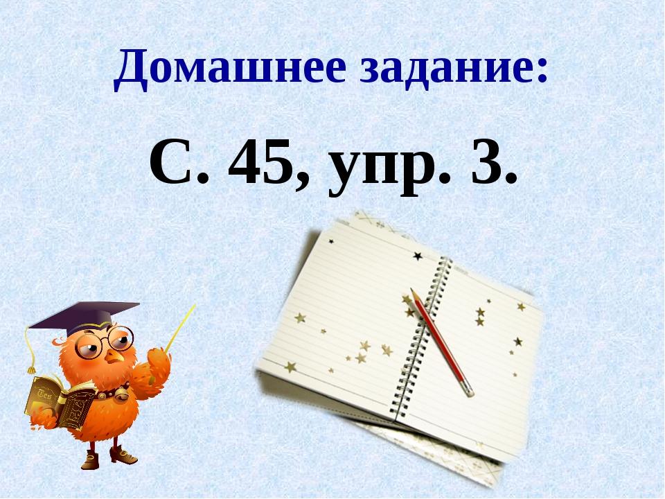 Домашнее задание: С. 45, упр. 3.