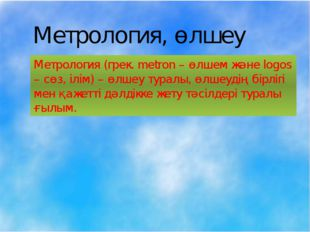 Метрология, өлшеу Метрология (грек. metron – өлшем және logos – сөз, ілім) –