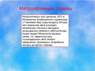 Метрологияның тарихы Метрологияның күрт дамуына 1875 ж. Метрикалық конвенция